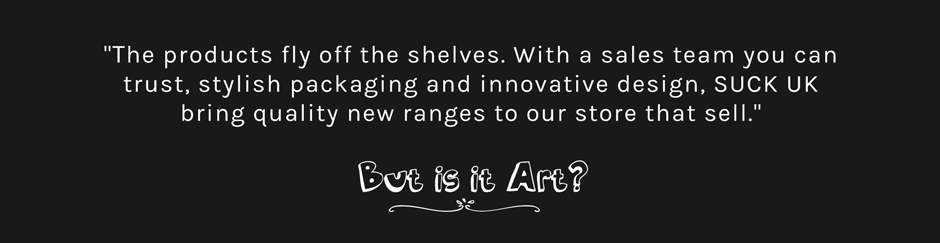 But Is It Art Testimonial: The products fly off the shelves. With a sales team you can trust, stylish packaging and innovative design, SUCK UK bring quality new ranges to our store that sell.