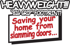 HEAVYWEIGHT BIG GRIP FOOTPRINT - Saving your home from slamming doors