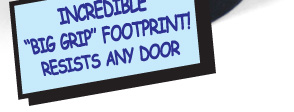 "Incredible ""Big Grip"" Footprint! Resistes any Door"